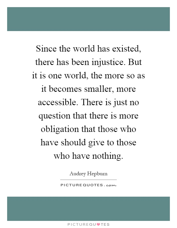 Since the world has existed, there has been injustice. But it is one world, the more so as it becomes smaller, more accessible. There is just no question that there is more obligation that those who have should give to those who have nothing Picture Quote #1