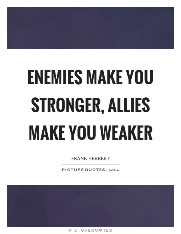 Enemies make you stronger, allies make you weaker Picture Quote #1