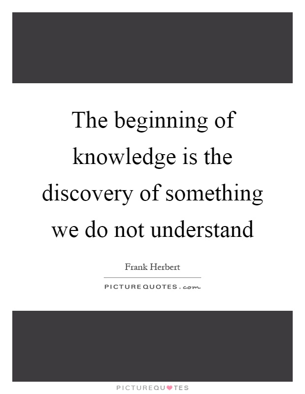 The beginning of knowledge is the discovery of something we do not understand Picture Quote #1