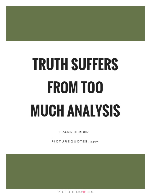Truth suffers from too much analysis Picture Quote #1