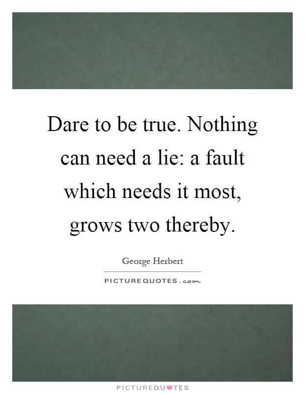 Dare to be true. Nothing can need a lie: a fault which needs it most, grows two thereby Picture Quote #1
