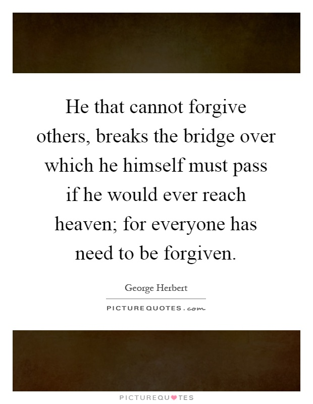 He that cannot forgive others, breaks the bridge over which he himself must pass if he would ever reach heaven; for everyone has need to be forgiven Picture Quote #1