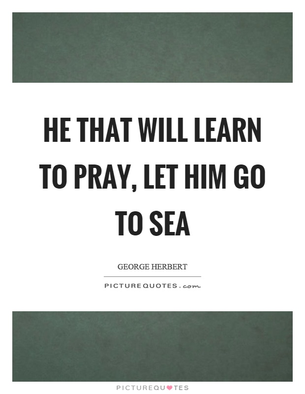 He that will learn to pray, let him go to sea Picture Quote #1