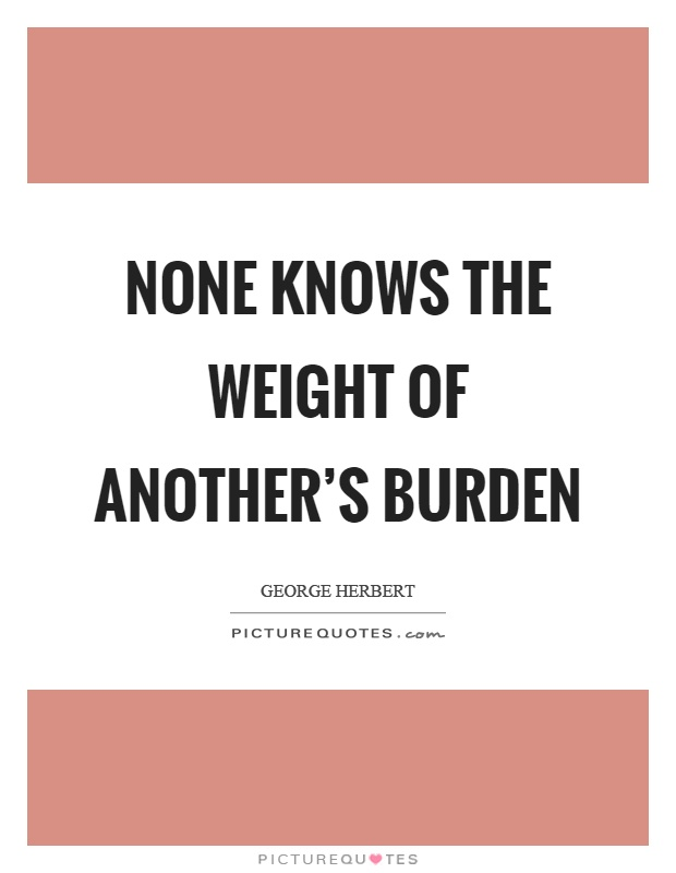 None knows the weight of another's burden Picture Quote #1