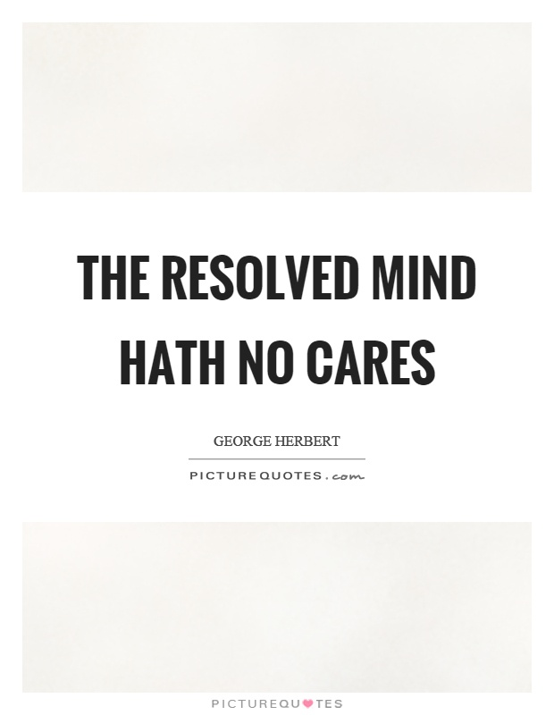 The resolved mind hath no cares Picture Quote #1