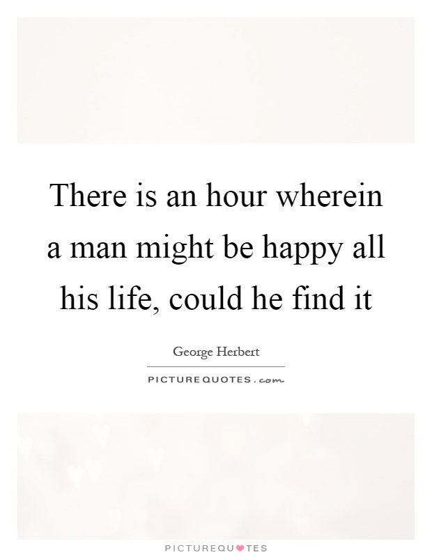 There is an hour wherein a man might be happy all his life, could he find it Picture Quote #1