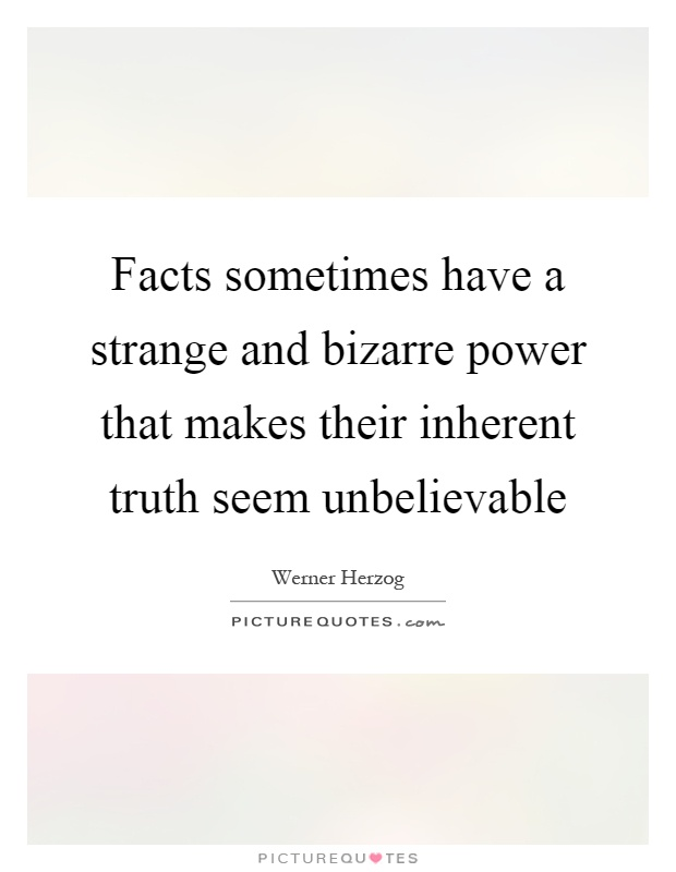 Facts sometimes have a strange and bizarre power that makes their inherent truth seem unbelievable Picture Quote #1