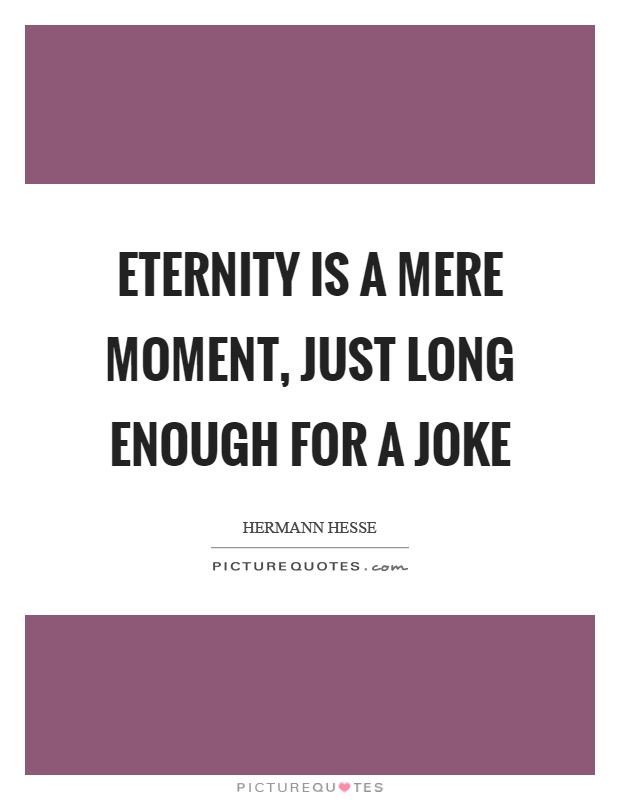 Eternity is a mere moment, just long enough for a joke Picture Quote #1