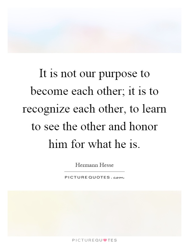 It is not our purpose to become each other; it is to recognize each other, to learn to see the other and honor him for what he is Picture Quote #1