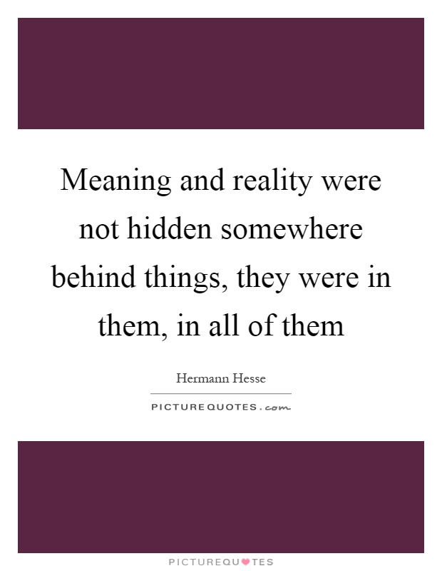 Meaning and reality were not hidden somewhere behind things, they were in them, in all of them Picture Quote #1