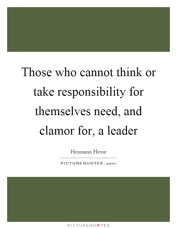 Those who cannot think or take responsibility for themselves need, and clamor for, a leader Picture Quote #1
