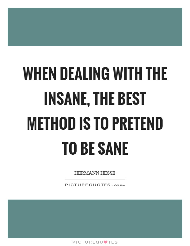 When dealing with the insane, the best method is to pretend to be sane Picture Quote #1