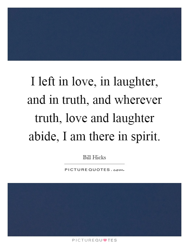 I left in love, in laughter, and in truth, and wherever truth, love and laughter abide, I am there in spirit Picture Quote #1