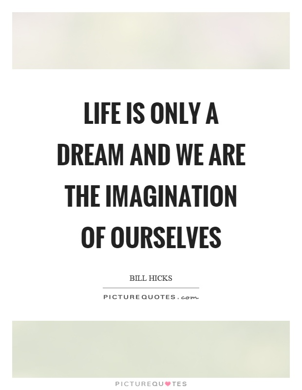 Life is only a dream and we are the imagination of ourselves Picture Quote #1