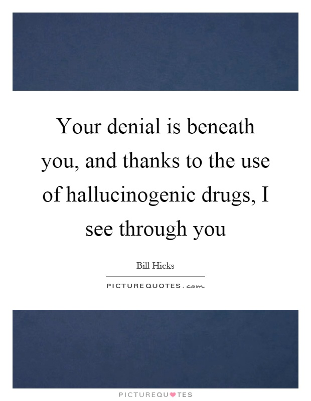 Your denial is beneath you, and thanks to the use of hallucinogenic drugs, I see through you Picture Quote #1