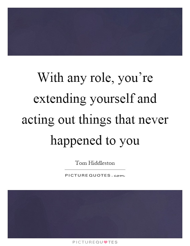 With any role, you're extending yourself and acting out things that never happened to you Picture Quote #1
