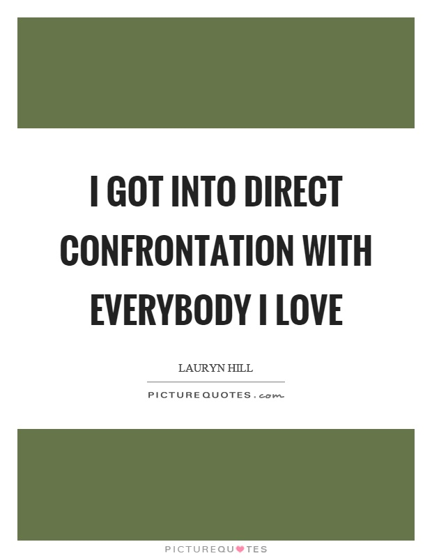 I got into direct confrontation with everybody I love Picture Quote #1