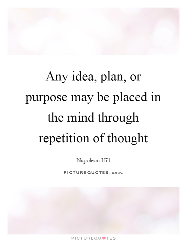 Any idea, plan, or purpose may be placed in the mind through repetition of thought Picture Quote #1