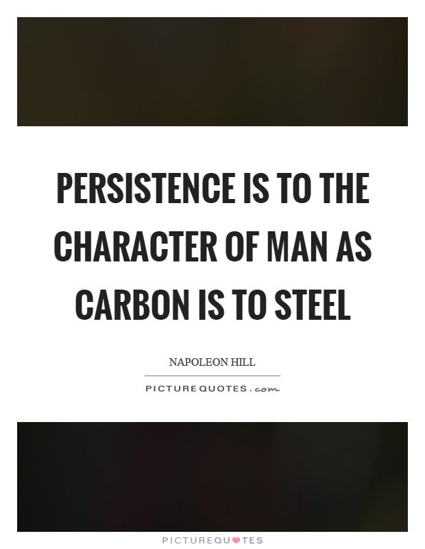 Persistence is to the character of man as carbon is to steel Picture Quote #1