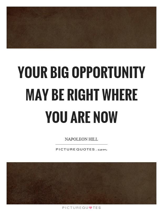 Your big opportunity may be right where you are now Picture Quote #1
