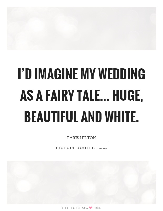 I'd imagine my wedding as a fairy tale... huge, beautiful and white Picture Quote #1