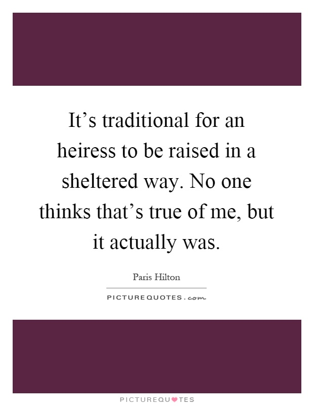 It's traditional for an heiress to be raised in a sheltered way. No one thinks that's true of me, but it actually was Picture Quote #1