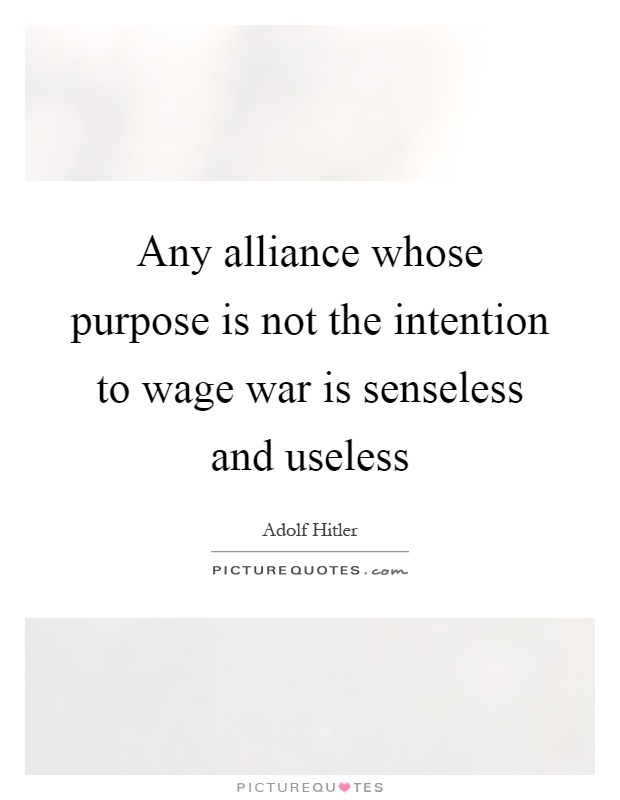 Any alliance whose purpose is not the intention to wage war is senseless and useless Picture Quote #1