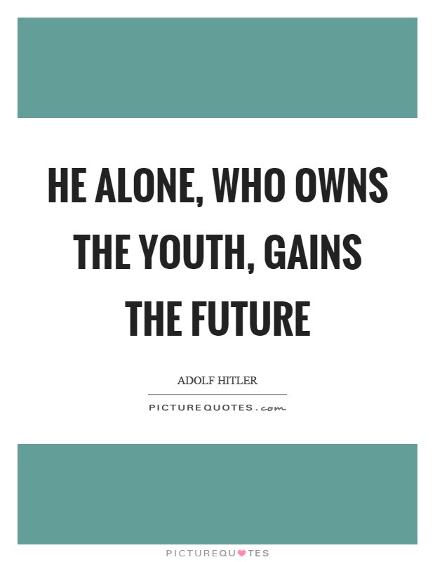 He alone, who owns the youth, gains the future Picture Quote #1