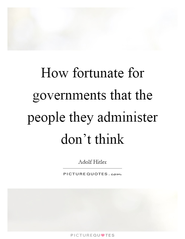 How fortunate for governments that the people they administer don't think Picture Quote #1