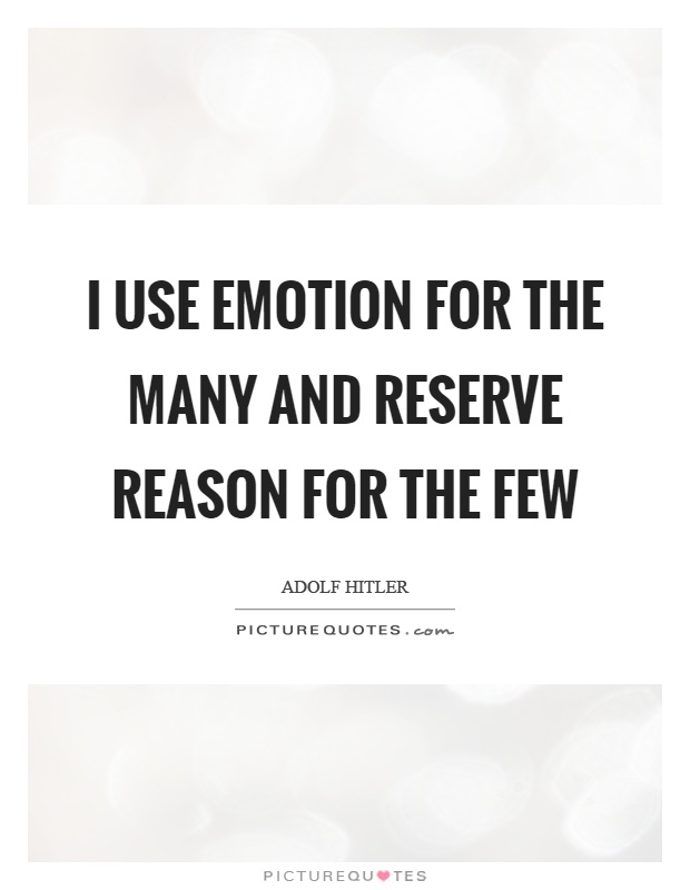 I use emotion for the many and reserve reason for the few Picture Quote #1