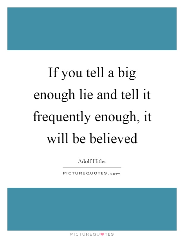 If you tell a big enough lie and tell it frequently enough, it will be believed Picture Quote #1