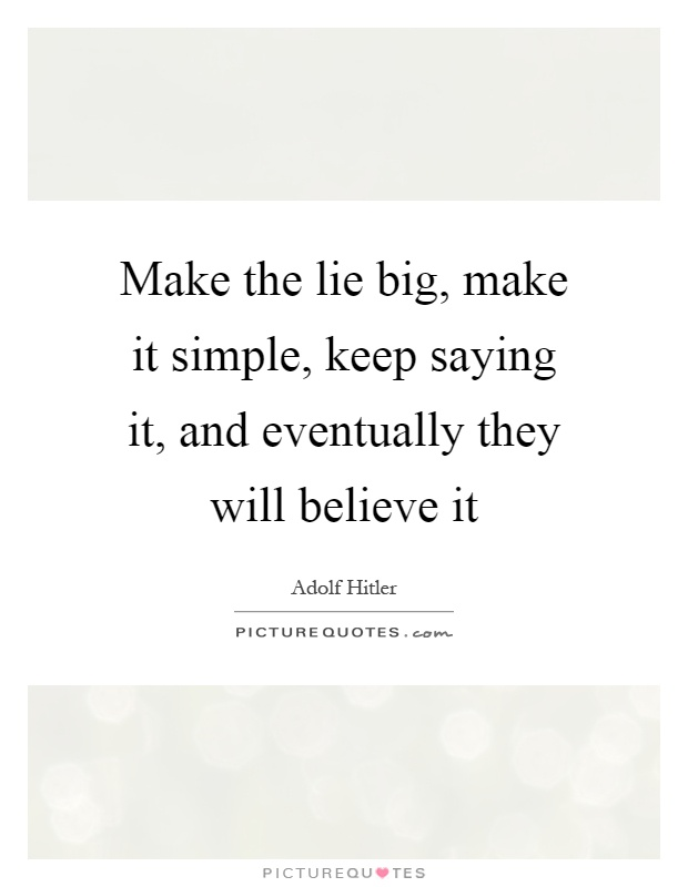 Make the lie big, make it simple, keep saying it, and eventually they will believe it Picture Quote #1
