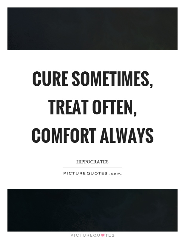 Cure sometimes, treat often, comfort always Picture Quote #1