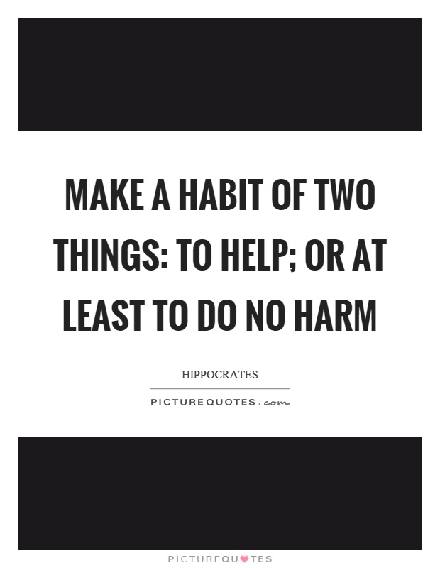Make a habit of two things: to help; or at least to do no harm Picture Quote #1