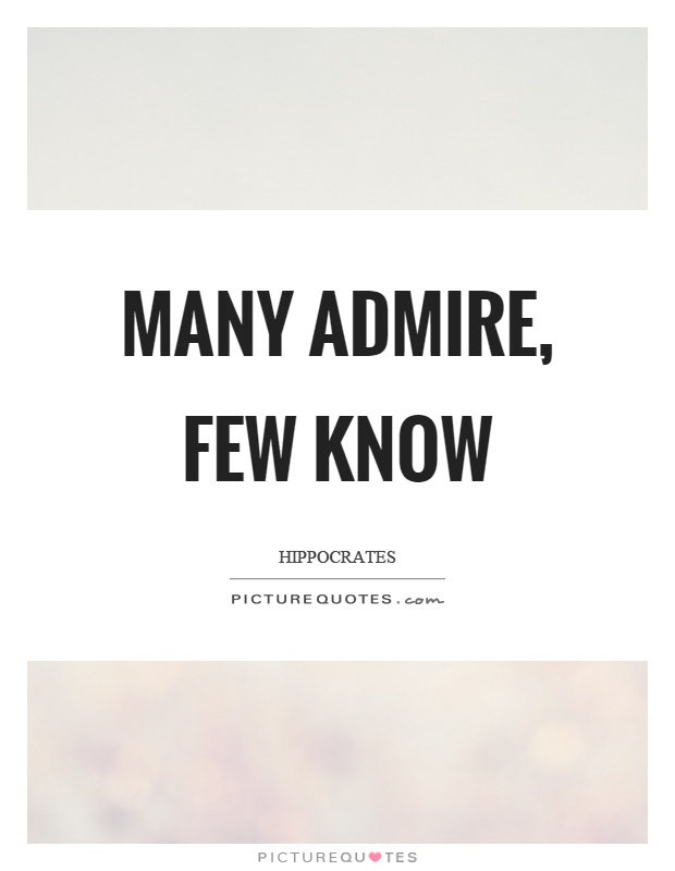 Many admire, few know Picture Quote #1