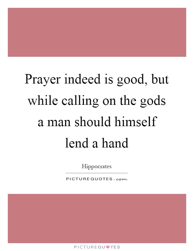 Prayer indeed is good, but while calling on the gods a man should himself lend a hand Picture Quote #1
