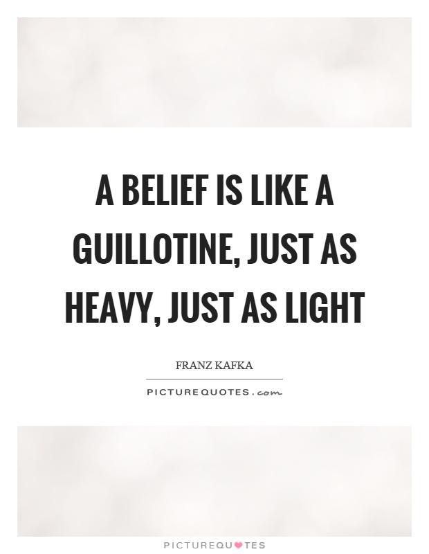 A belief is like a guillotine, just as heavy, just as light Picture Quote #1