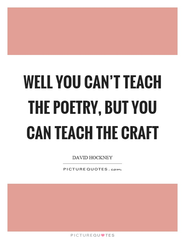 Well you can't teach the poetry, but you can teach the craft Picture Quote #1