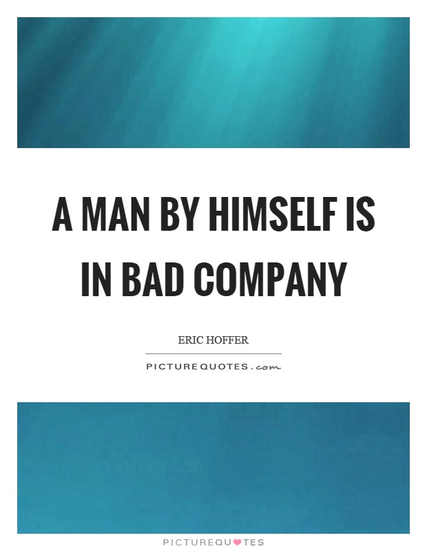 A man by himself is in bad company Picture Quote #1
