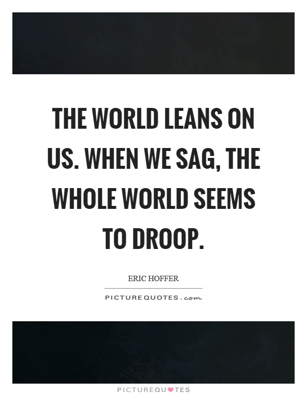 The world leans on us. When we sag, the whole world seems to droop Picture Quote #1