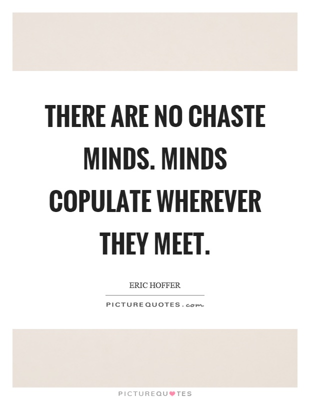 There are no chaste minds. Minds copulate wherever they meet Picture Quote #1
