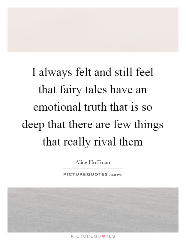 I always felt and still feel that fairy tales have an emotional truth that is so deep that there are few things that really rival them Picture Quote #1