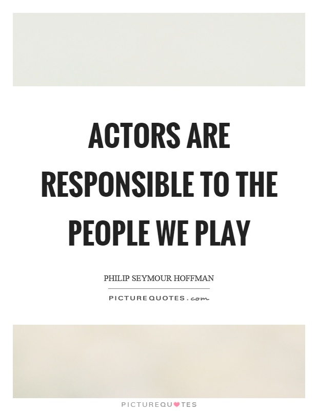 Actors are responsible to the people we play Picture Quote #1