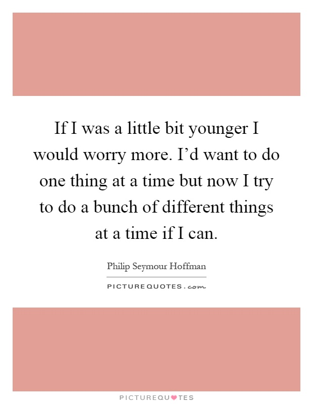 If I was a little bit younger I would worry more. I'd want to do one thing at a time but now I try to do a bunch of different things at a time if I can Picture Quote #1