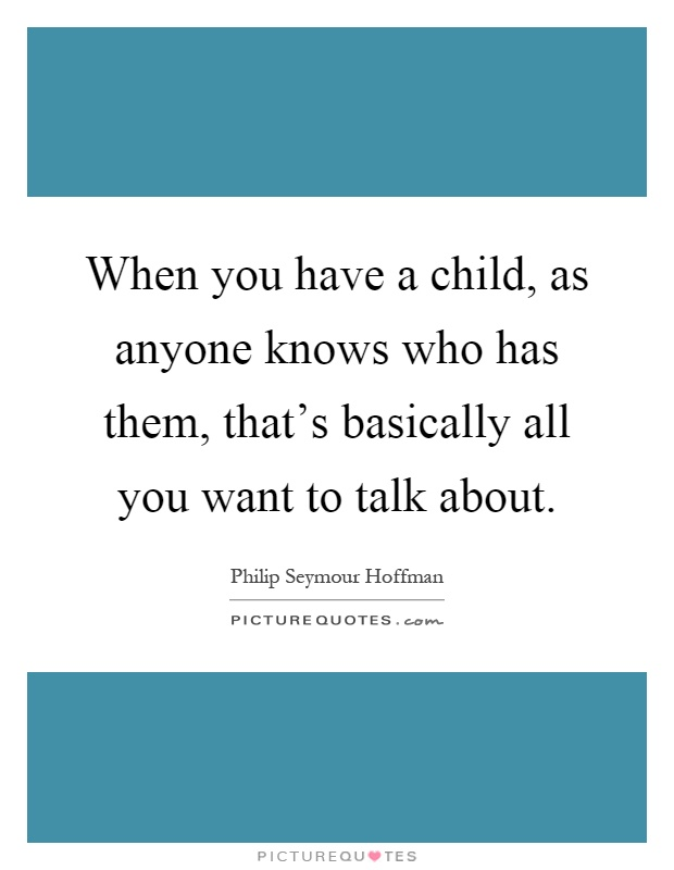 When you have a child, as anyone knows who has them, that's basically all you want to talk about Picture Quote #1