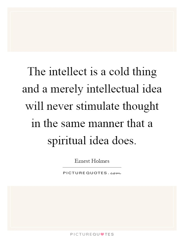 The intellect is a cold thing and a merely intellectual idea will never stimulate thought in the same manner that a spiritual idea does Picture Quote #1