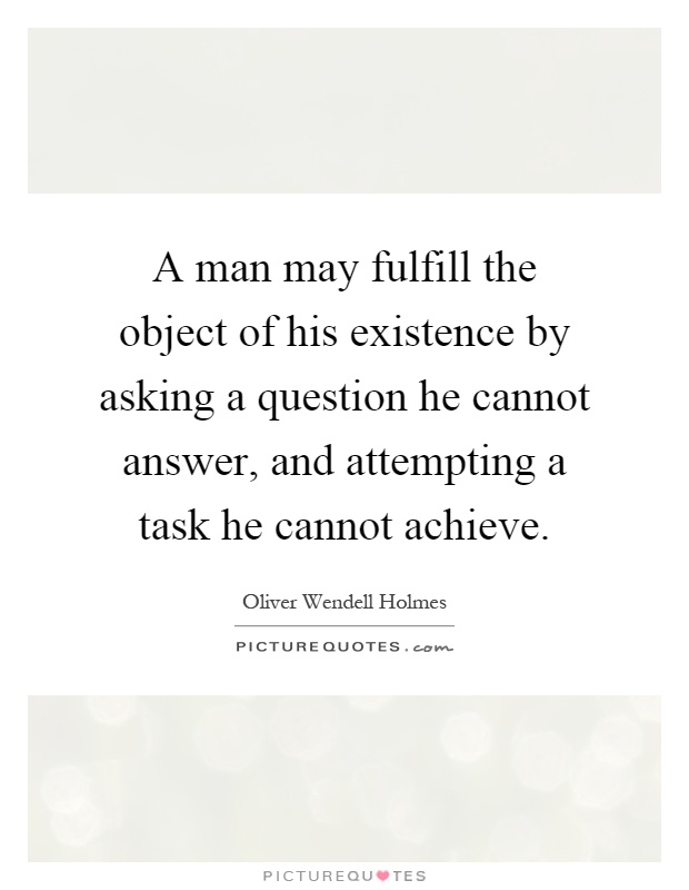 A man may fulfill the object of his existence by asking a question he cannot answer, and attempting a task he cannot achieve Picture Quote #1