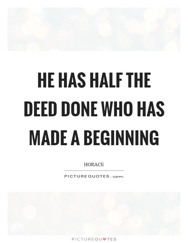 He has half the deed done who has made a beginning Picture Quote #1