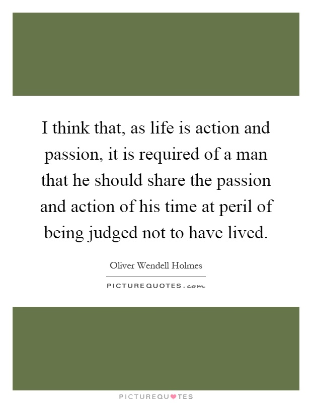 I think that, as life is action and passion, it is required of a man that he should share the passion and action of his time at peril of being judged not to have lived Picture Quote #1