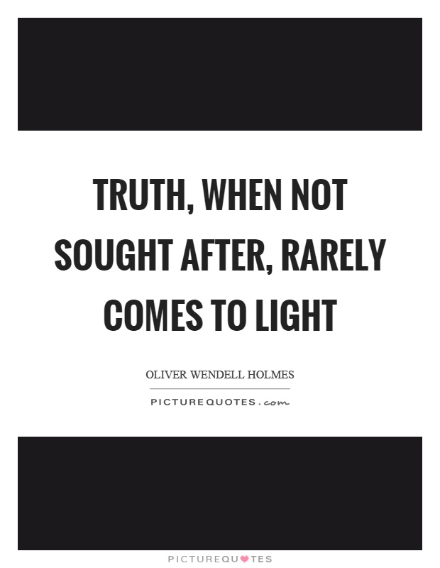 Truth, when not sought after, rarely comes to light Picture Quote #1